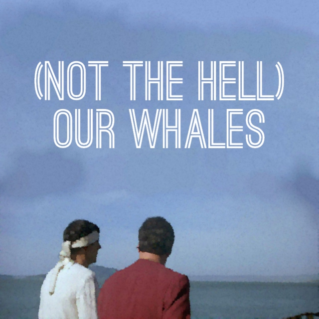 (not the hell) our whales