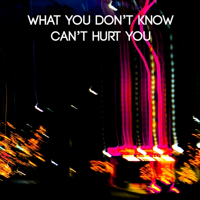 What You Don't Know Can't Hurt You