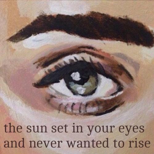 the sun set in your eyes and never wanted to rise