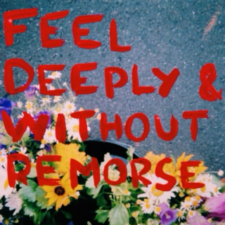 feel deeply and without remorse