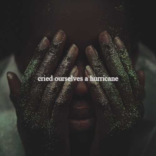 cried ourselves a hurricane. // II.