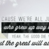 We're All Just Kids Who Grew Up Way Too Fast Yeah The Good Die Young But The Great Will Always Last
