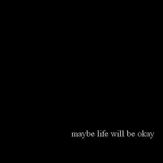 maybe life will be okay