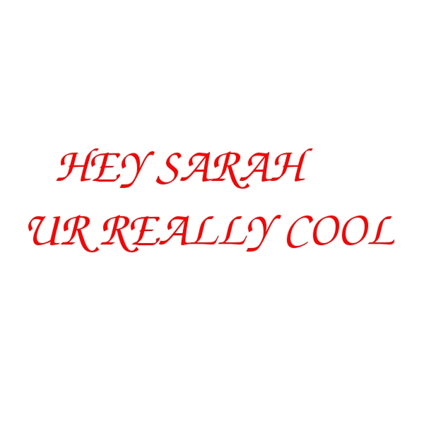 Sarah my love you're the best the coolest the hottest and the baddest