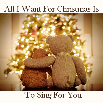 All I want for Christmas is to sing for you.