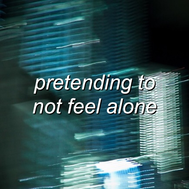 pretending to not feel alone