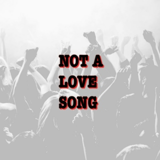 NOT A LOVE SONG