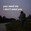 you need me, i don't need you