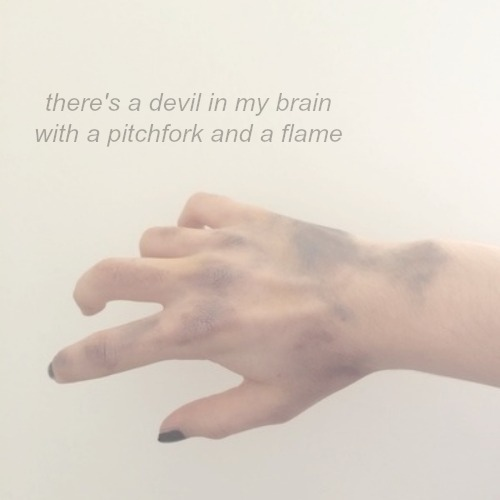 there's a devil in my brain with a pitchfork and a flame