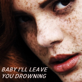 baby i'll leave you drowning;