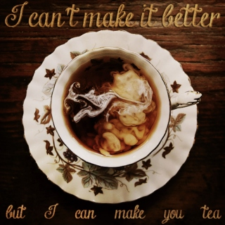 I can't make it better, but I can make you tea