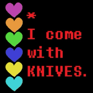 *I come with knives.