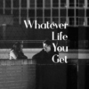Whatever Life You Get
