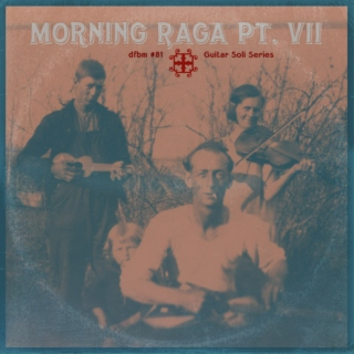 dfbm #81 - Morning Raga Pt. VII