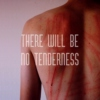 THERE WILL BE NØ TENDERNESS