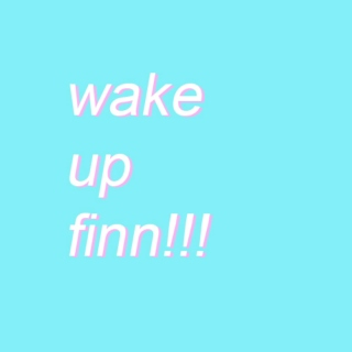 wake up finn!!!!