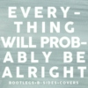 Everything Will Probably Be Alright - Bootlegs+BSides+Covers