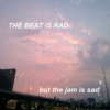 the beat is rad but the jam is sad