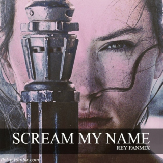 Scream My Name  {Rey Fanmix}