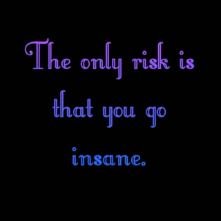 The Only Risk is That You Go Insane