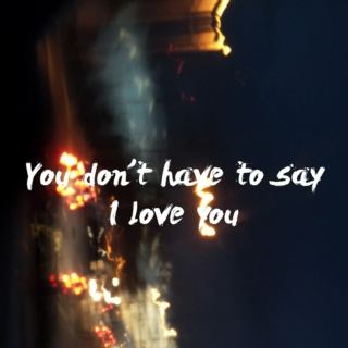 You Don't Have To Say I Love You