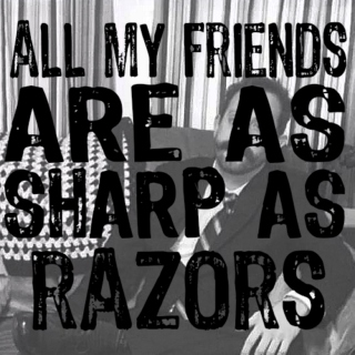 all my friends are as sharp as razors