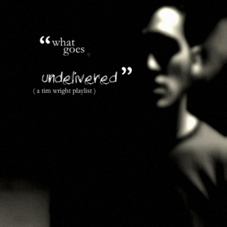 what goes undelivered ( a tim wright playlist )
