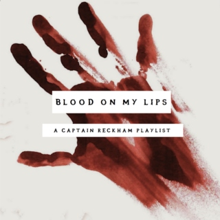 Blood On My Lips - A Captain Reckham Playlist for Brin