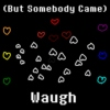 (But Somebody Came)