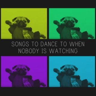 songs to dance to when nobody is watching