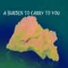 a burden to carry to you