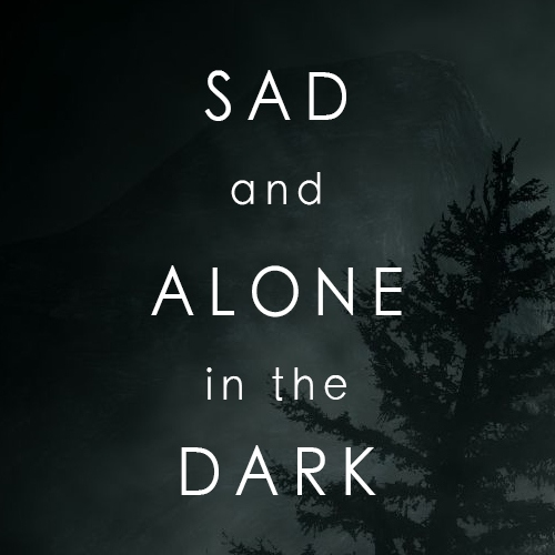 Sad and Alone in the Dark