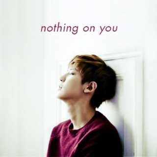 nothing on you