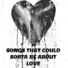 Songs That Could Sorta Be About Love
