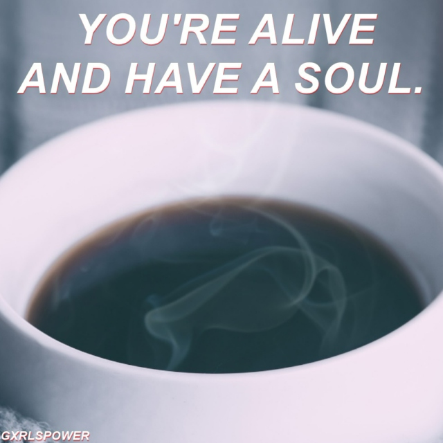 you're alive and have a soul.