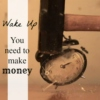wake up, you need to make money