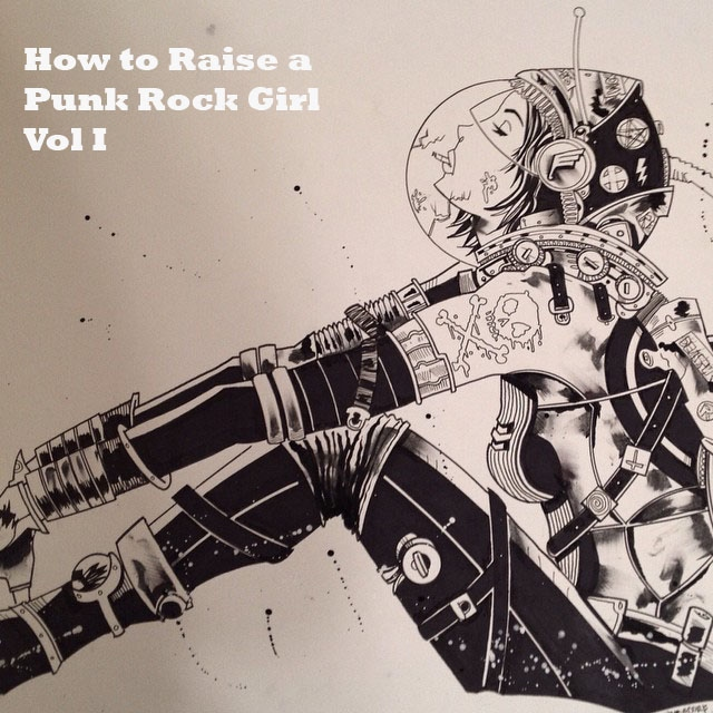 How to Raise a Punk Rock Girl Vol I