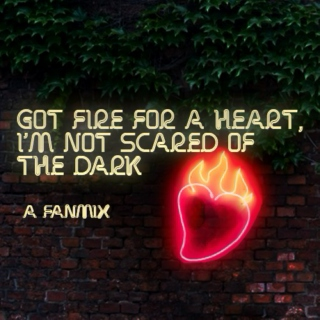 Got fire for a heart, i'm not scared of the dark fanmix