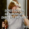 Songs You Can Get Drunk And Dance To, Probably (M15)