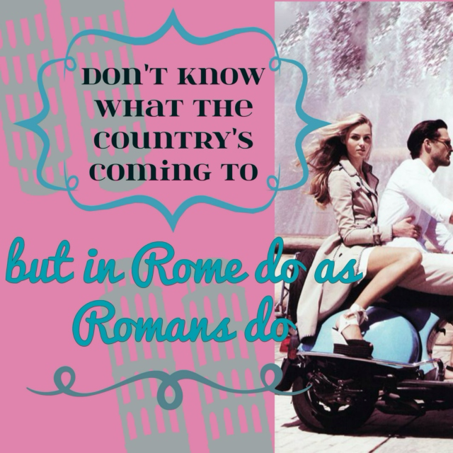 don't know what the country's coming to (but in Rome do as Romans do)