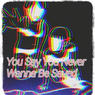 You Say You Never Wanna Be Saved