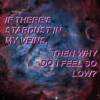 if there's stardust in my veins, then why do i feel so low?
