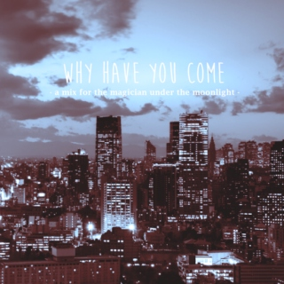 「why have you come」