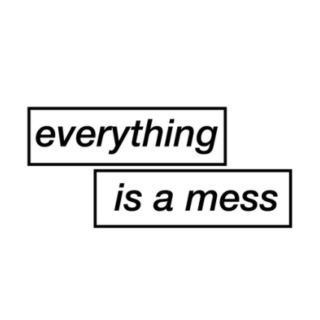 everything is a mess