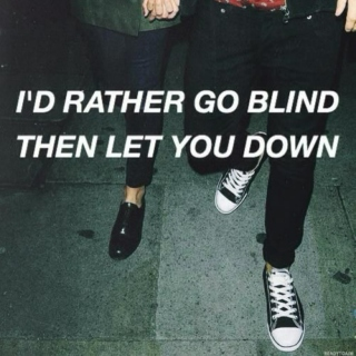 I'D RATHER GO BLIND THEN LET YOU DOWN