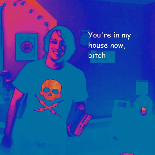 You're in my house now, bitch