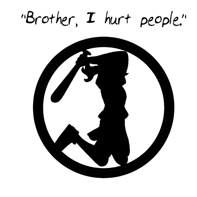 """Brother, I hurt people."""