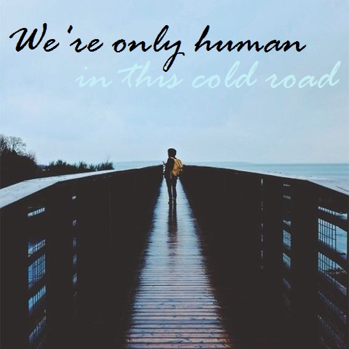 We're only human on this cold road.