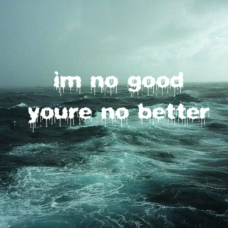 im no good youre no better