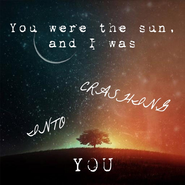 You were the sun, and I was crashing into you.
